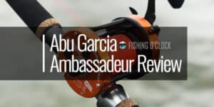 abu garcia ambassadeur fishing reel review